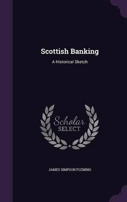 Scottish Banking - A Historical Sketch (Hardcover): James Simpson Fleming