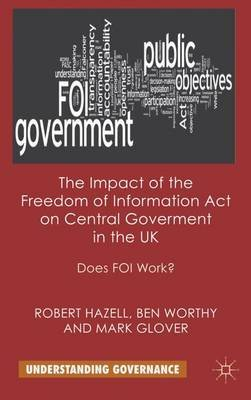 The Impact of the Freedom of Information Act on Central Government in the UK - Does FOI Work? (Hardcover): R Hazell, B. Worthy,...