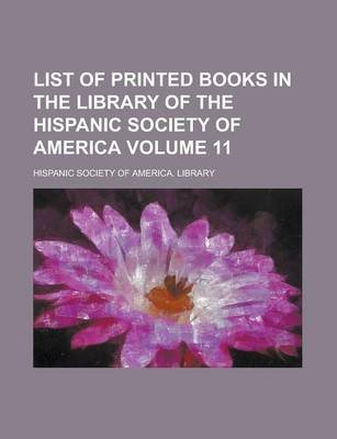 List of Printed Books in the Library of the Hispanic Society of America Volume 11 (Paperback): Hispanic Society of America...