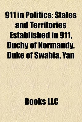 911 in Politics - States and Territories Established in 911, Duchy of Normandy, Duke of Swabia, Yan (Paperback): Books Llc