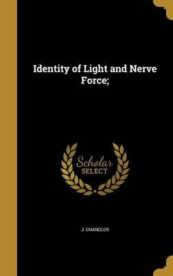 Identity of Light and Nerve Force; (Hardcover): J. Chandler