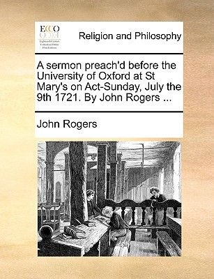 A Sermon Preach'd Before the University of Oxford at St Mary's on Act-Sunday, July the 9th 1721. by John Rogers...