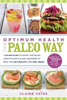 Optimum Health the Paleo Way - A 28-Day Plan to Adopt the Paleo Lifestyle with a Diet Designed to Help You Get Healthy and Feel...