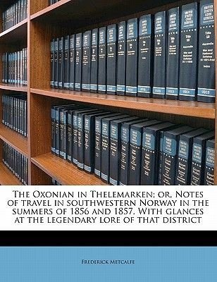 The Oxonian in Thelemarken; Or, Notes of Travel in Southwestern Norway in the Summers of 1856 and 1857. with Glances at the...