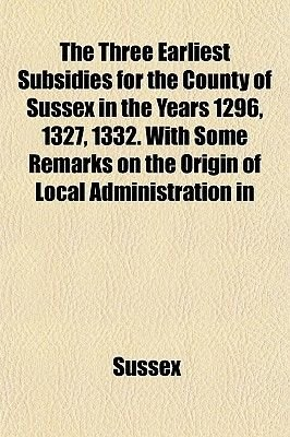 The Three Earliest Subsidies for the County of Sussex in the Years 1296, 1327, 1332. with Some Remarks on the Origin of Local...