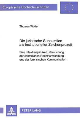 Die Juristische Subsumtion ALS Institutioneller Zeichenprozess - Eine Interdisziplinaere Untersuchung Der Richterlichen...