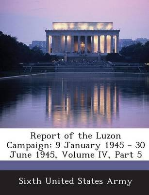 Report of the Luzon Campaign - 9 January 1945 - 30 June 1945, Volume IV, Part 5 (Paperback): Sixth United States Army