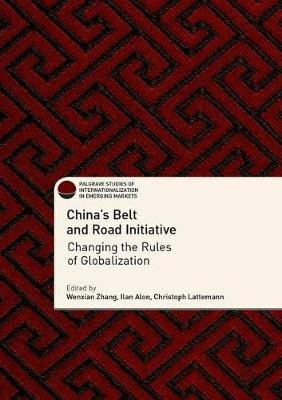 China's Belt and Road Initiative - Changing the Rules of Globalization (Hardcover, 1st ed. 2018): Wenxian Zhang, Ilan...