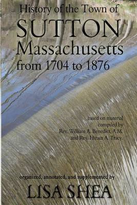 History of the Town of Sutton Massachusetts from 1704 to 1876 (Paperback, Annotated edition): Lisa Shea