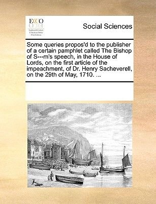 Some Queries Propos'd to the Publisher of a Certain Pamphlet Called the Bishop of S---M's Speech, in the House of...