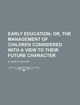Early Education; Or, the Management of Children Considered with a View to Their Future Character (Paperback): Elizabeth Lachlan