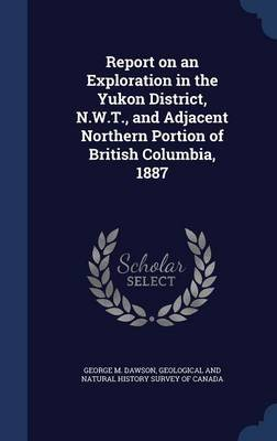 Report on an Exploration in the Yukon District, N.W.T., and Adjacent Northern Portion of British Columbia, 1887 (Hardcover):...