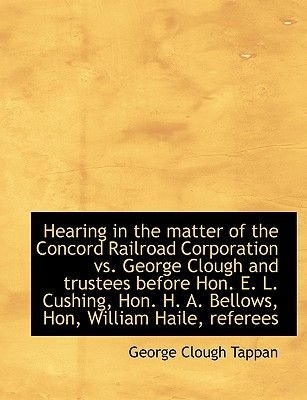 Hearing in the Matter of the Concord Railroad Corporation vs. George Clough and Trustees Before Hon. E. L. Cushing, Hon. H. A....