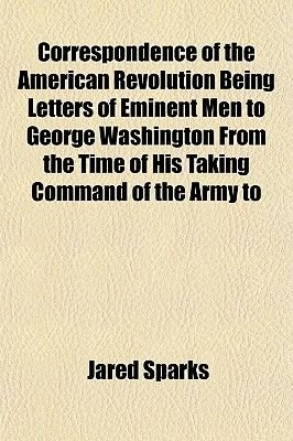 Correspondence of the American Revolution Being Letters of Eminent Men to George Washington from the Time of His Taking Command...