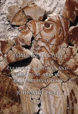Lombard Legacy - Cultural Strategies and the Visual Arts in Early Medieval Italy (Hardcover): John Mitchell