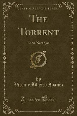 The Torrent - Entre Naranjos (Classic Reprint) (Paperback): Vicente Blasco Ibanez