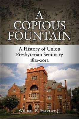 A Copious Fountain - A History of Union Presbyterian Seminary, 1812-2012 (Hardcover): William B Sweetser Jr