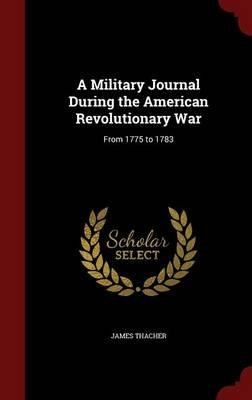A Military Journal During the American Revolutionary War - From 1775 to 1783 (Hardcover): James Thacher