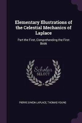 Elementary Illustrations of the Celestial Mechanics of Laplace - Part the First, Comprehending the First Book (Paperback):...