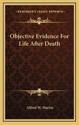 Objective Evidence for Life After Death (Hardcover): Alfred W. Martin