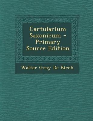 Cartularium Saxonicum (Paperback, Primary Source): Walter Gray De Birch