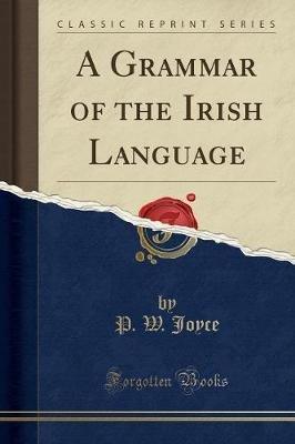 A Grammar of the Irish Language (Classic Reprint) (Paperback): P.W. Joyce