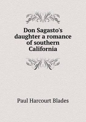 Don Sagasto's Daughter a Romance of Southern California (Paperback): Paul Harcourt Blades