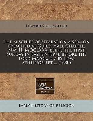 The Mischief of Separation a Sermon Preached at Guild-Hall Chappel, May II, MDCLXXX, Being the First Sunday in Easter-Term,...