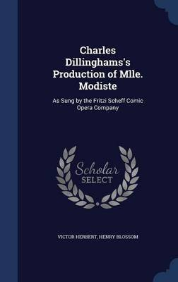 Charles Dillinghams's Production of Mlle. Modiste - As Sung by the Fritzi Scheff Comic Opera Company (Hardcover): Victor...