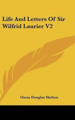 Life And Letters Of Sir Wilfrid Laurier V2 (Hardcover): Oscar Douglas Skelton