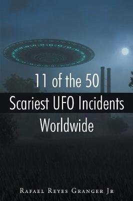 11 of the 50 Scariest UFO Incidents Worldwide (Paperback): Rafael Reyes Granger
