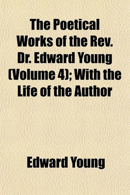 Poetical Works of the REV. Dr. Edward Young Volume 4; With the Life of the Author (Paperback): Edward Young