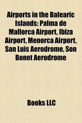 Airports in the Balearic Islands - Palma de Mallorca Airport, Ibiza Airport, Menorca Airport, San Luis Aerodrome, Son Bonet...