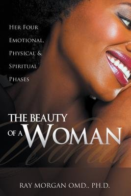 The Beauty of a Woman - Her Four Emotional, Physical & Spiritual Phases (Electronic book text): Ray Morgan Om D. Ph. D.