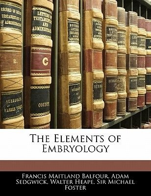 The Elements of Embryology (Paperback): Francis Maitland Balfour, Adam Sedgwick, Walter Heape, Michael Foster