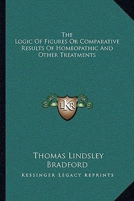 The Logic of Figures or Comparative Results of Homeopathic and Other Treatments (Paperback): Thomas Lindsley Bradford