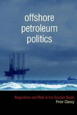 Offshore Petroleum Politics - Regulation and Risk in the Scotian Basin (Hardcover): Peter Clancy