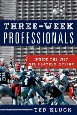 Three-Week Professionals - Inside the 1987 NFL Players' Strike (Hardcover): Ted Kluck