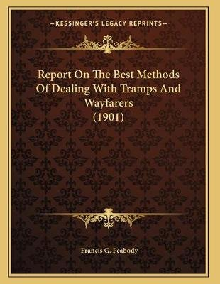 Report on the Best Methods of Dealing with Tramps and Wayfarers (1901) (Paperback): Francis G Peabody