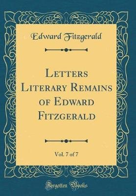 Letters Literary Remains of Edward Fitzgerald, Vol. 7 of 7 (Classic Reprint) (Hardcover): Edward Fitzgerald