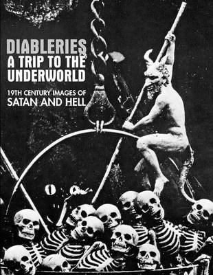 Diableries: a Trip to the Underworld - 19th Century Images of Satan and Hell (Paperback): Candice Black