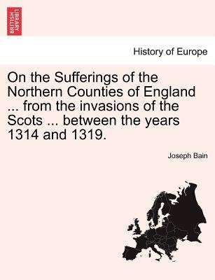 On the Sufferings of the Northern Counties of England ... from the Invasions of the Scots ... Between the Years 1314 and 1319....
