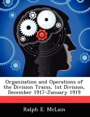 Organization and Operations of the Division Trains, 1st Division, December 1917-January 1919 (Paperback): Ralph E McLain