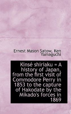 Kinse Shiriaku = a History of Japan, from the First Visit of Commodore Perry in 1853 to the Capture (Paperback): Ernest Mason...