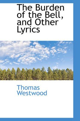 The Burden of the Bell, and Other Lyrics (Paperback): Thomas Westwood