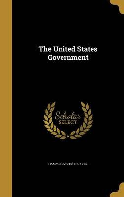 The United States Government (Hardcover): Victor P 1875- Hammer