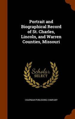 Portrait and Biographical Record of St. Charles, Lincoln, and Warren Counties, Missouri (Hardcover): Chapman Publishing Company