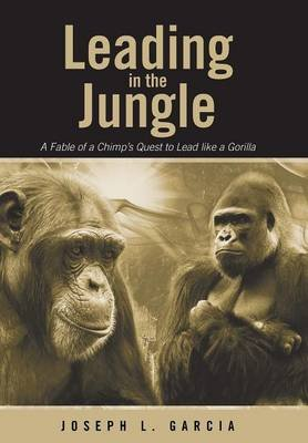 Leading in the Jungle - A Fable of a Chimp's Quest to Lead Like a Gorilla (Hardcover): Joseph L Garcia
