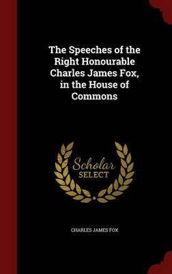 The Speeches of the Right Honourable Charles James Fox, in the House of Commons (Hardcover): Charles James Fox