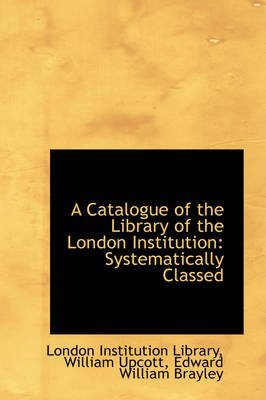 A Catalogue of the Library of the London Institution - Systematically Classed (Paperback): London Institution Library